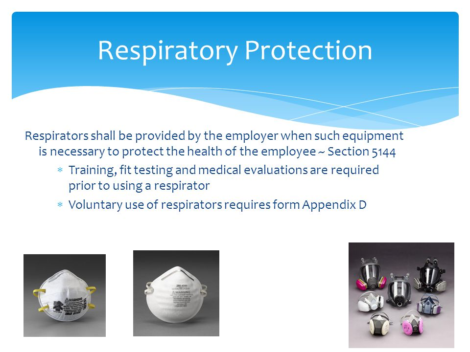 Respirators shall be provided by the employer when such equipment is necessary to protect the health of the employee ~ Section 5144  Training, fit testing and medical evaluations are required prior to using a respirator  Voluntary use of respirators requires form Appendix D Respiratory Protection