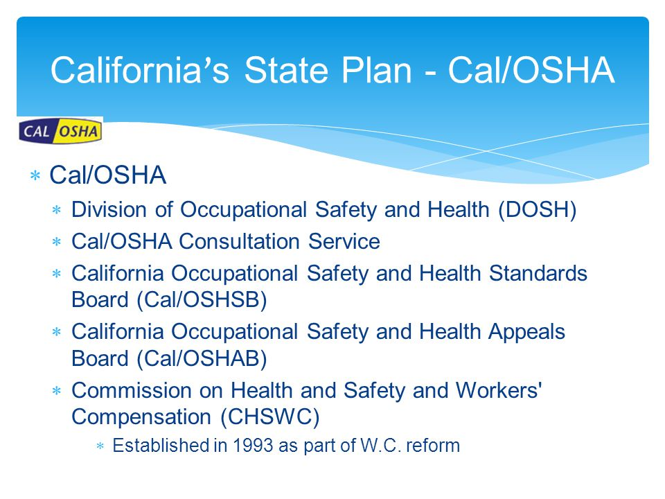 California ' s State Plan - Cal/OSHA  Cal/OSHA  Division of Occupational Safety and Health (DOSH)  Cal/OSHA Consultation Service  California Occupational Safety and Health Standards Board (Cal/OSHSB)  California Occupational Safety and Health Appeals Board (Cal/OSHAB)  Commission on Health and Safety and Workers Compensation (CHSWC)  Established in 1993 as part of W.C.