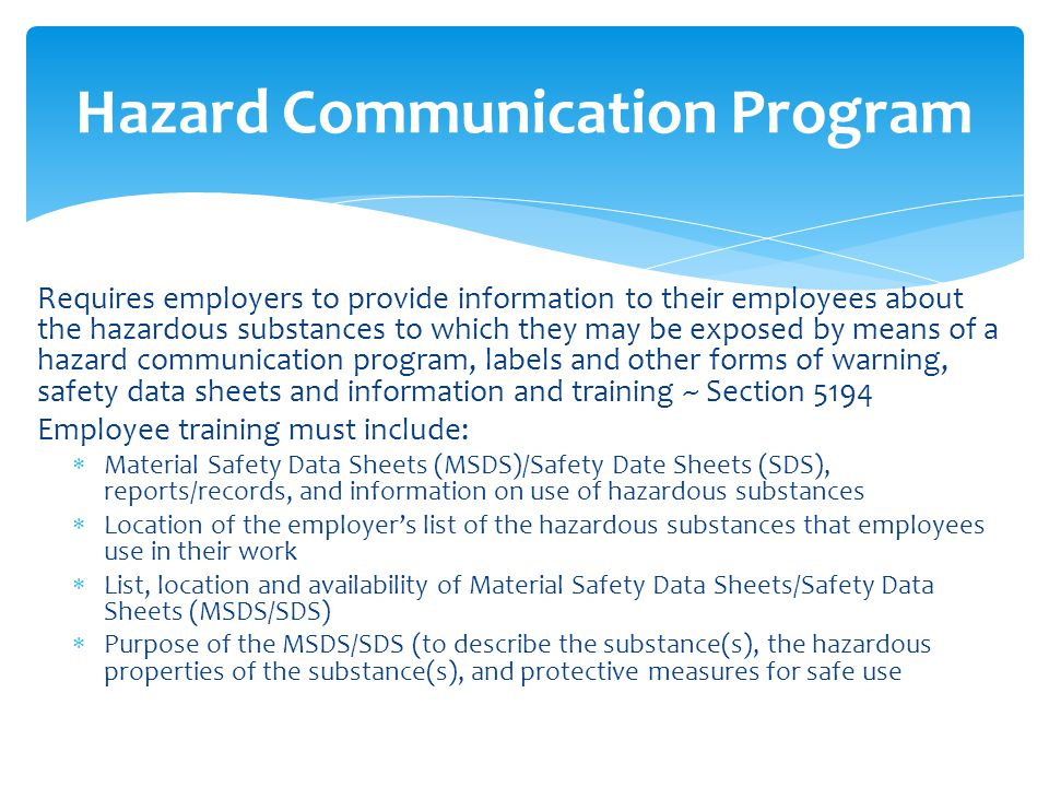 Hazard Communication Program Requires employers to provide information to their employees about the hazardous substances to which they may be exposed by means of a hazard communication program, labels and other forms of warning, safety data sheets and information and training ~ Section 5194 Employee training must include:  Material Safety Data Sheets (MSDS)/Safety Date Sheets (SDS), reports/records, and information on use of hazardous substances  Location of the employer's list of the hazardous substances that employees use in their work  List, location and availability of Material Safety Data Sheets/Safety Data Sheets (MSDS/SDS)  Purpose of the MSDS/SDS (to describe the substance(s), the hazardous properties of the substance(s), and protective measures for safe use