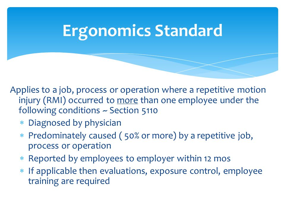 Ergonomics Standard Applies to a job, process or operation where a repetitive motion injury (RMI) occurred to more than one employee under the following conditions ~ Section 5110  Diagnosed by physician  Predominately caused ( 50% or more) by a repetitive job, process or operation  Reported by employees to employer within 12 mos  If applicable then evaluations, exposure control, employee training are required