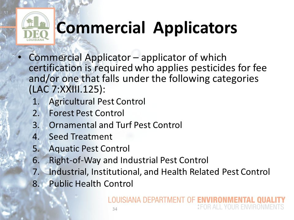 Commercial Applicators Commercial Applicator – applicator of which certification is required who applies pesticides for fee and/or one that falls under the following categories (LAC 7:XXIII.125): 1.Agricultural Pest Control 2.Forest Pest Control 3.Ornamental and Turf Pest Control 4.Seed Treatment 5.Aquatic Pest Control 6.Right-of-Way and Industrial Pest Control 7.Industrial, Institutional, and Health Related Pest Control 8.Public Health Control 34