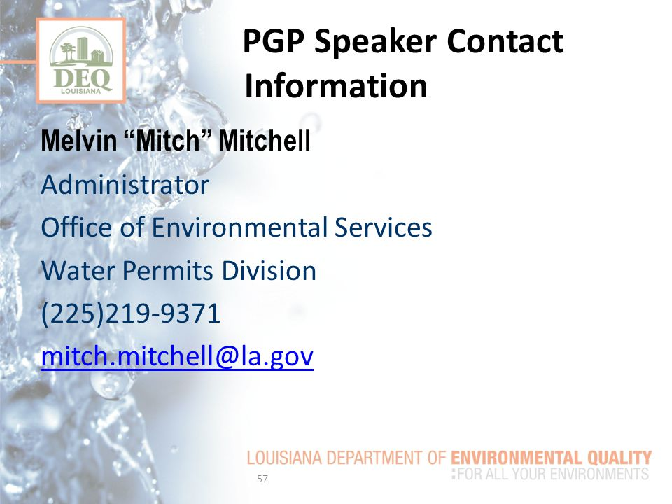 PGP Speaker Contact Information Melvin Mitch Mitchell Administrator Office of Environmental Services Water Permits Division (225)219-9371 mitch.mitchell@la.gov 57