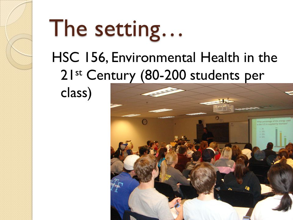 The setting… HSC 156, Environmental Health in the 21 st Century (80-200 students per class)