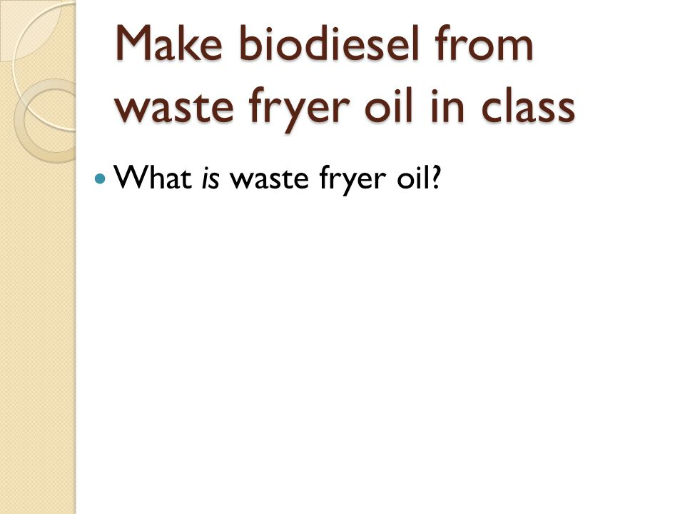 Make biodiesel from waste fryer oil in class What is waste fryer oil?
