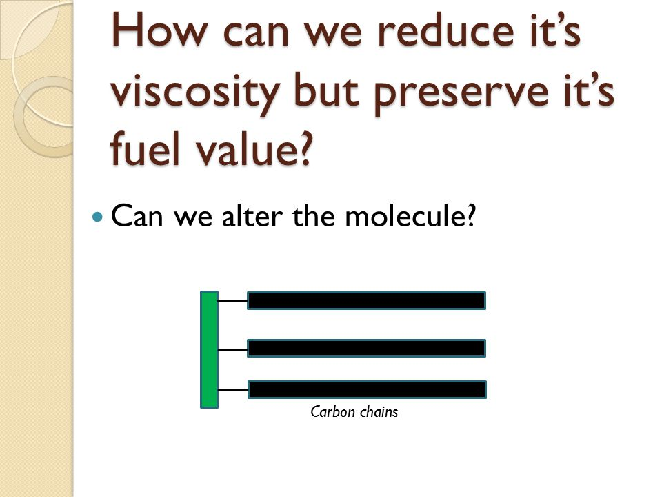 How can we reduce it's viscosity but preserve it's fuel value? Can we alter the molecule? Carbon chains