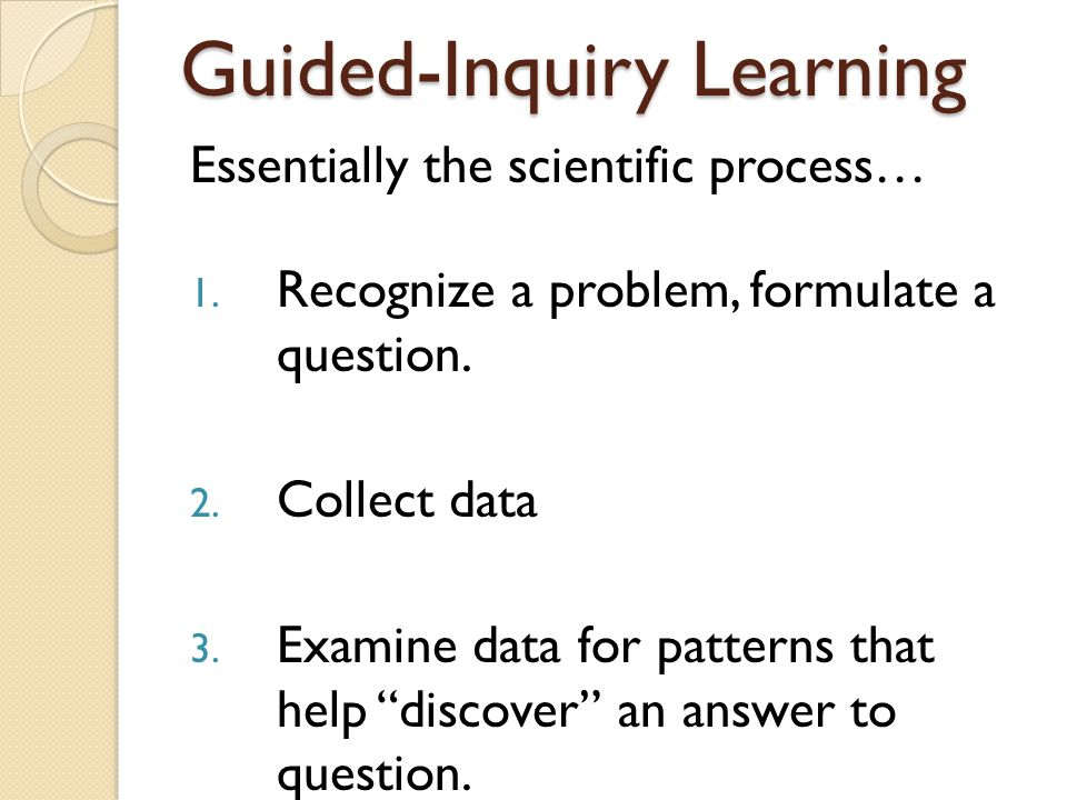 Guided-Inquiry Learning Essentially the scientific process… 1.