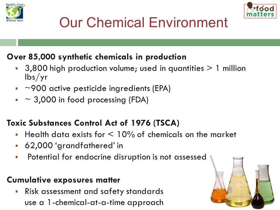 Our Chemical Environment Over 85,000 synthetic chemicals in production  3,800 high production volume; used in quantities > 1 million lbs/yr  ~900 active pesticide ingredients (EPA)  ~ 3,000 in food processing (FDA) Toxic Substances Control Act of 1976 (TSCA)  Health data exists for < 10% of chemicals on the market  62,000 'grandfathered' in  Potential for endocrine disruption is not assessed Cumulative exposures matter  Risk assessment and safety standards use a 1-chemical-at-a-time approach