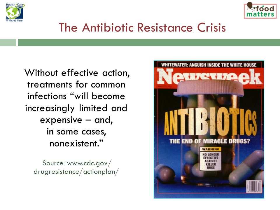 The Antibiotic Resistance Crisis Without effective action, treatments for common infections will become increasingly limited and expensive – and, in some cases, nonexistent. Source: www.cdc.gov/ drugresistance/actionplan/