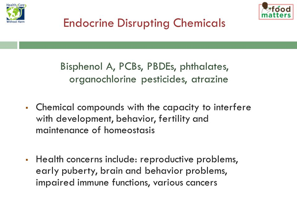 Endocrine Disrupting Chemicals Bisphenol A, PCBs, PBDEs, phthalates, organochlorine pesticides, atrazine  Chemical compounds with the capacity to interfere with development, behavior, fertility and maintenance of homeostasis  Health concerns include: reproductive problems, early puberty, brain and behavior problems, impaired immune functions, various cancers