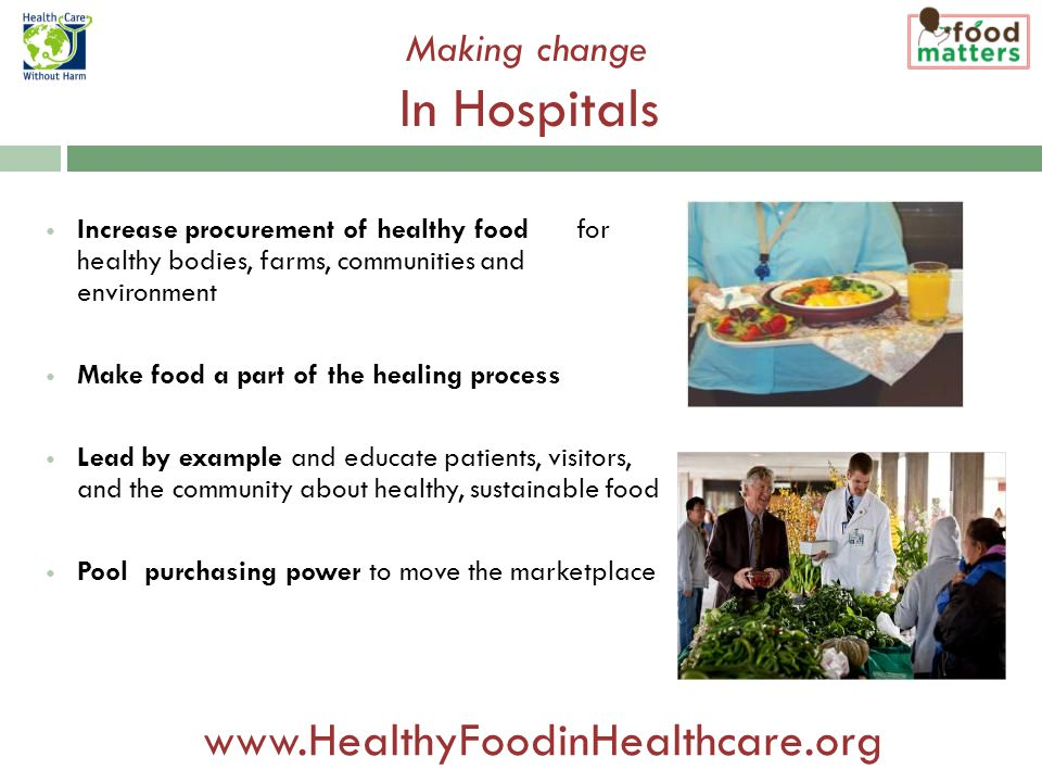 Increase procurement of healthy food for healthy bodies, farms, communities and environment Make food a part of the healing process Lead by example and educate patients, visitors, and the community about healthy, sustainable food Pool purchasing power to move the marketplace Making change In Hospitals www.HealthyFoodinHealthcare.org
