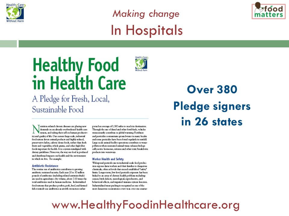 Making change In Hospitals Over 380 Pledge signers in 26 states www.HealthyFoodinHealthcare.org