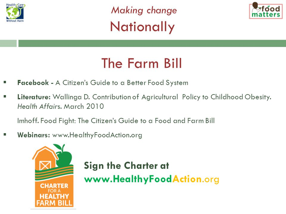 Making change Nationally Sign the Charter at www.HealthyFoodAction.org  Facebook - A Citizen's Guide to a Better Food System  Literature: Wallinga D.