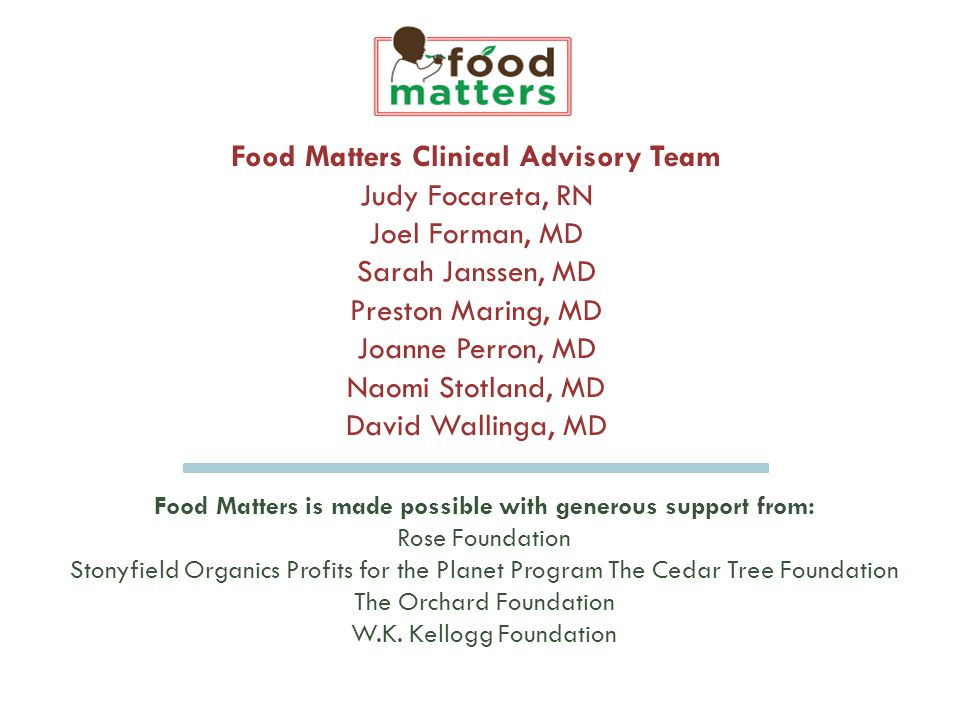 Food Matters Clinical Advisory Team Judy Focareta, RN Joel Forman, MD Sarah Janssen, MD Preston Maring, MD Joanne Perron, MD Naomi Stotland, MD David Wallinga, MD Food Matters is made possible with generous support from: Rose Foundation Stonyfield Organics Profits for the Planet Program The Cedar Tree Foundation The Orchard Foundation W.K.