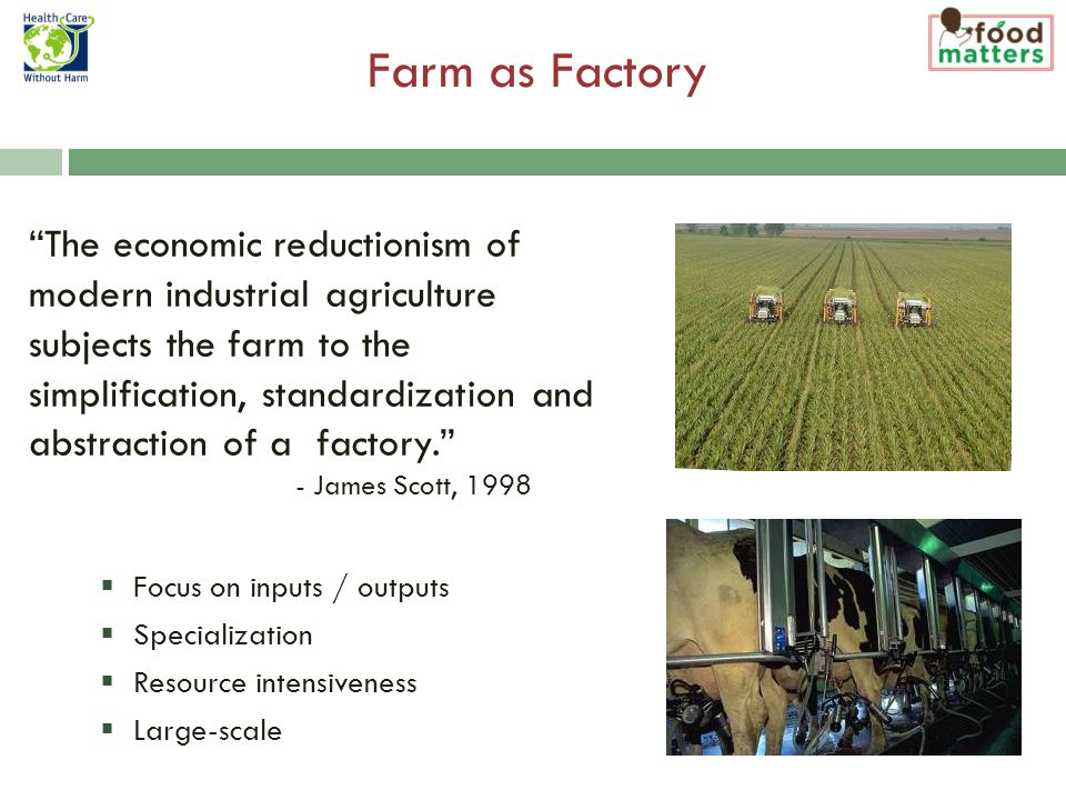  Focus on inputs / outputs  Specialization  Resource intensiveness  Large-scale Farm as Factory U.S.