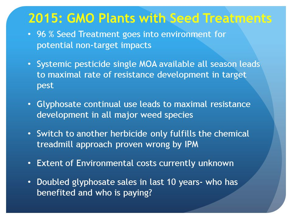 2015: GMO Plants with Seed Treatments 96 % Seed Treatment goes into environment for potential non-target impacts Systemic pesticide single MOA availab