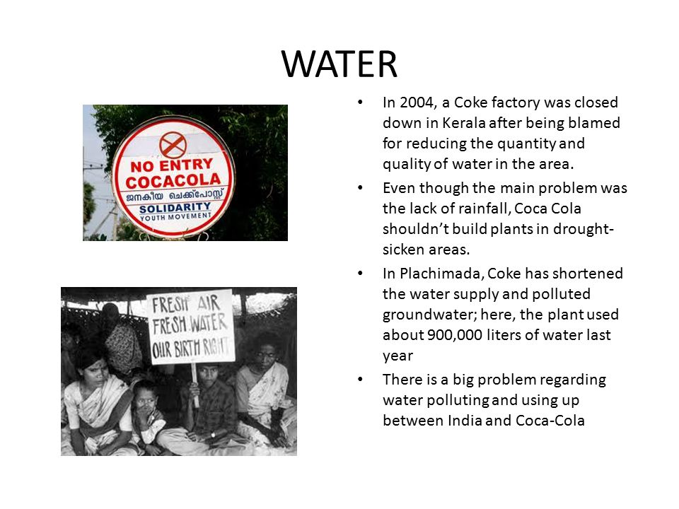 WATER In 2004, a Coke factory was closed down in Kerala after being blamed for reducing the quantity and quality of water in the area. Even though the