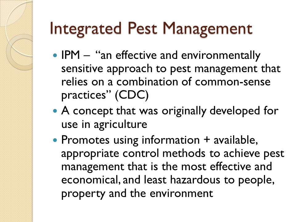 Integrated Pest Management IPM – an effective and environmentally sensitive approach to pest management that relies on a combination of common-sense practices (CDC) A concept that was originally developed for use in agriculture Promotes using information + available, appropriate control methods to achieve pest management that is the most effective and economical, and least hazardous to people, property and the environment