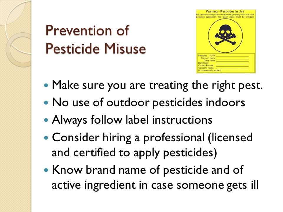 Prevention of Pesticide Misuse Make sure you are treating the right pest. No use of outdoor pesticides indoors Always follow label instructions Consid