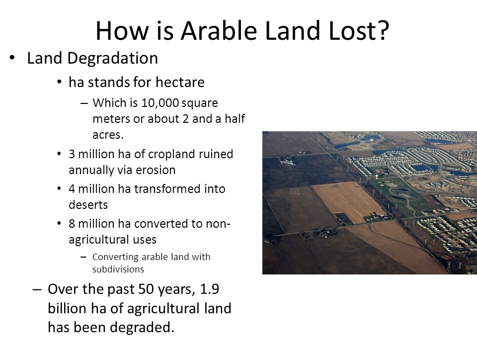 How is Arable Land Lost? Land Degradation ha stands for hectare – Which is 10,000 square meters or about 2 and a half acres. 3 million ha of cropland