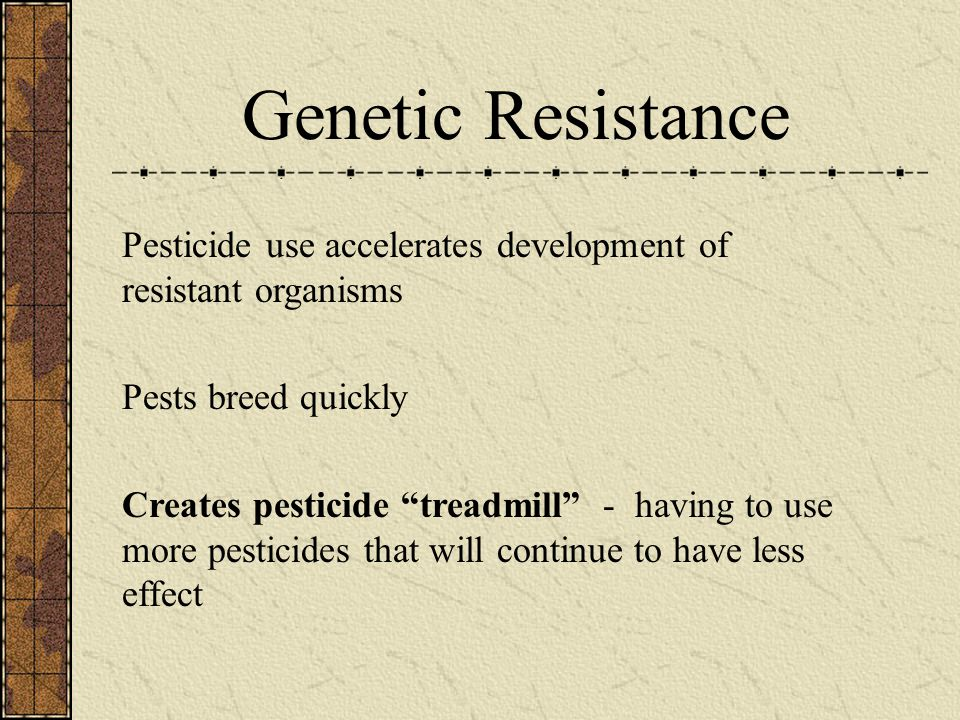 "Genetic Resistance Pesticide use accelerates development of resistant organisms Pests breed quickly Creates pesticide ""treadmill"" - having to use more"
