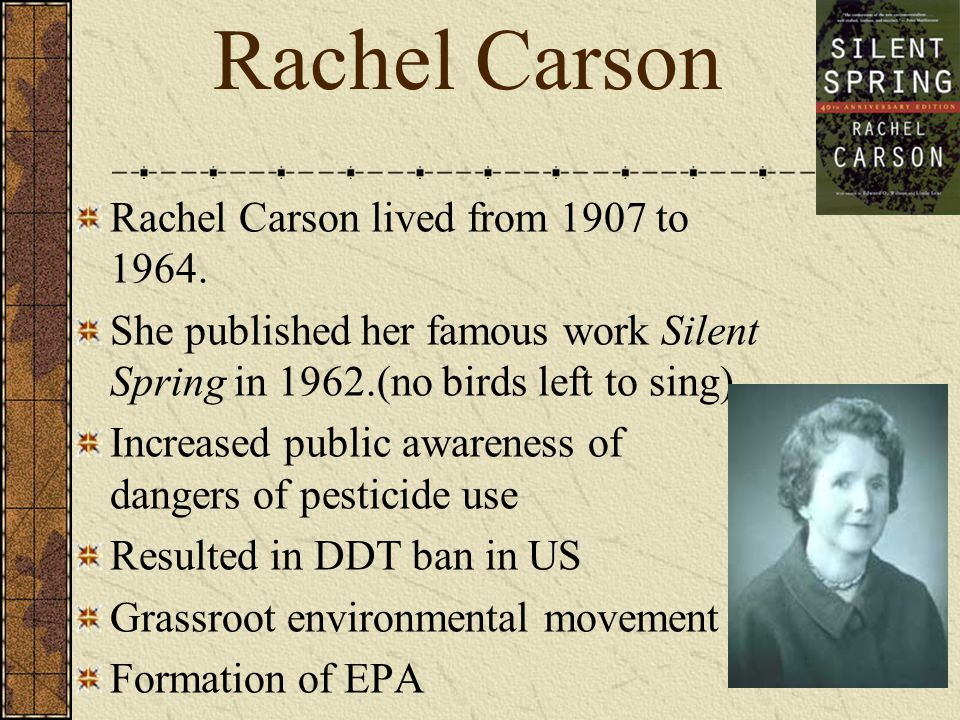 Rachel Carson lived from 1907 to 1964. She published her famous work Silent Spring in 1962.(no birds left to sing) Increased public awareness of dange
