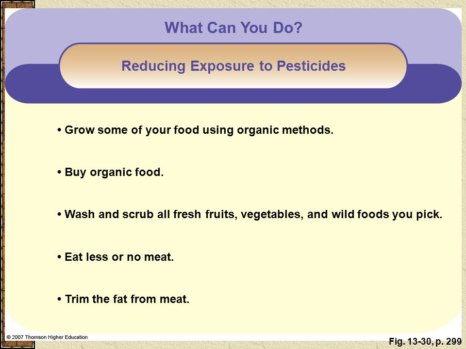 Fig. 13-30, p. 299 What Can You Do? Reducing Exposure to Pesticides Grow some of your food using organic methods. Buy organic food. Wash and scrub all