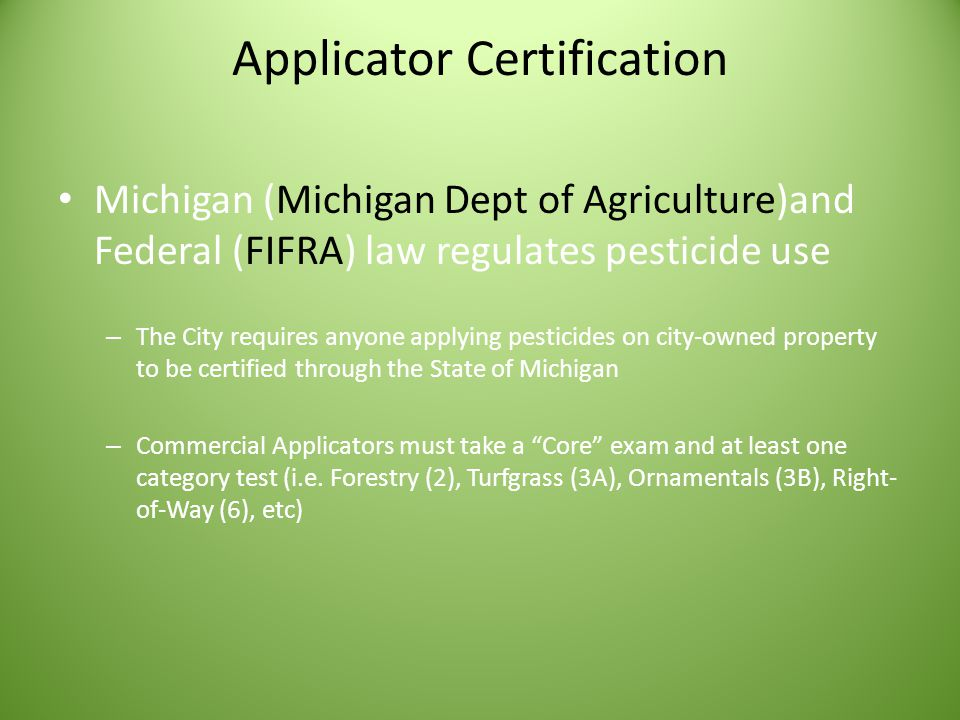 Applicator Certification Michigan (Michigan Dept of Agriculture)and Federal (FIFRA) law regulates pesticide use – The City requires anyone applying pesticides on city-owned property to be certified through the State of Michigan – Commercial Applicators must take a Core exam and at least one category test (i.e.