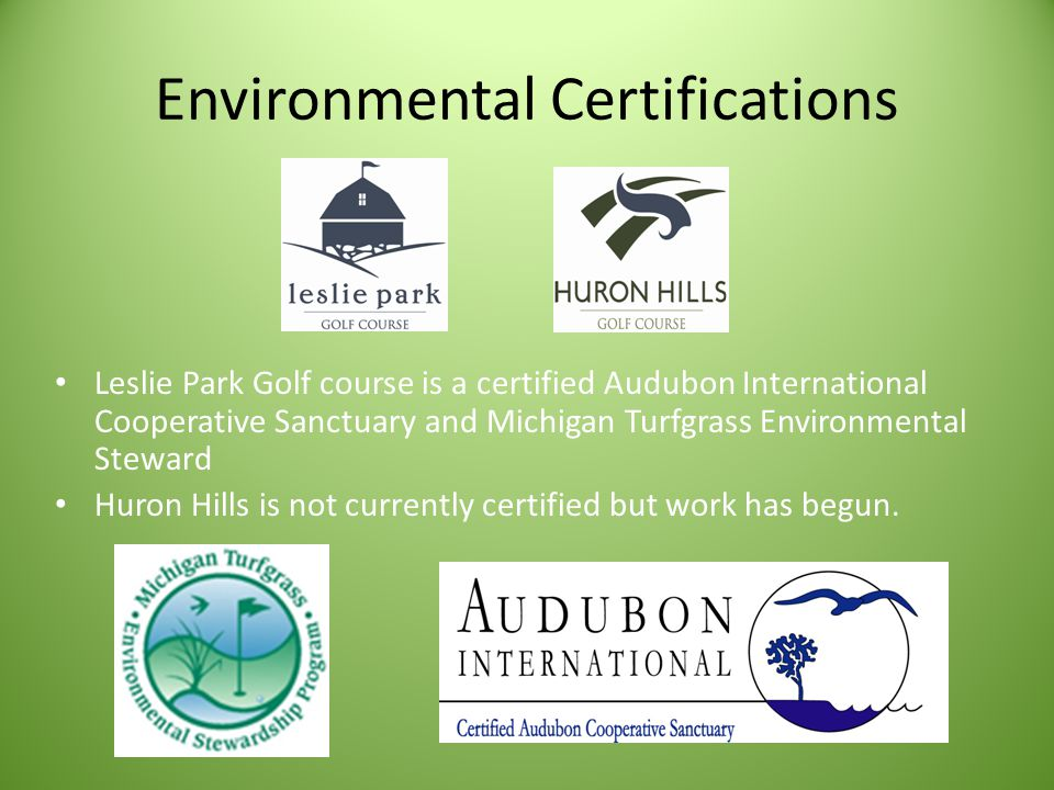 Environmental Certifications Leslie Park Golf course is a certified Audubon International Cooperative Sanctuary and Michigan Turfgrass Environmental Steward Huron Hills is not currently certified but work has begun.