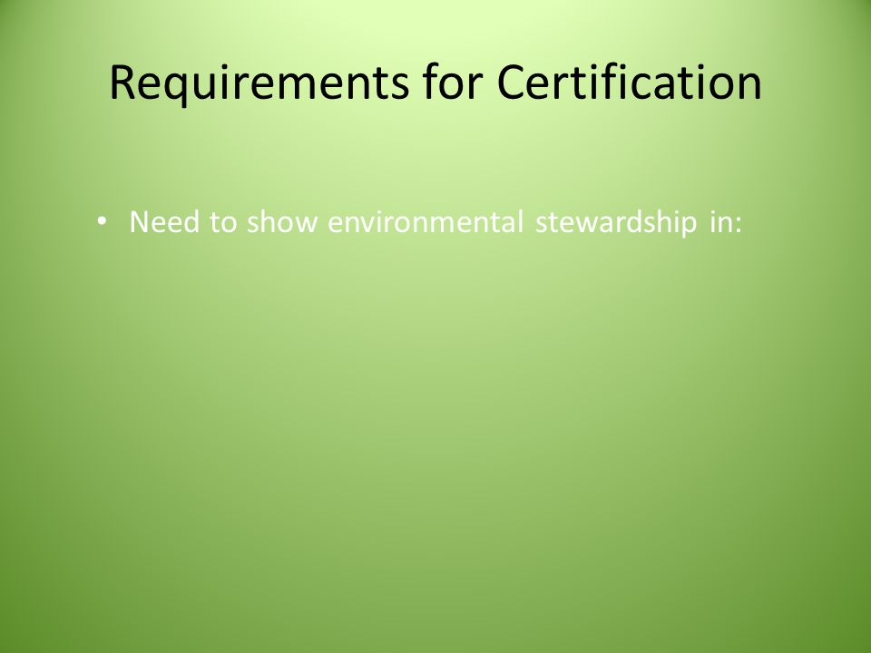 Requirements for Certification Need to show environmental stewardship in: