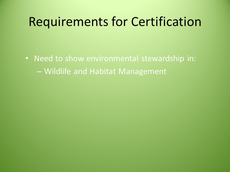 Requirements for Certification Need to show environmental stewardship in: – Wildlife and Habitat Management