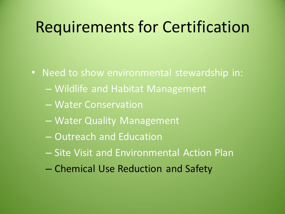 Requirements for Certification Need to show environmental stewardship in: – Wildlife and Habitat Management – Water Conservation – Water Quality Management – Outreach and Education – Site Visit and Environmental Action Plan – Chemical Use Reduction and Safety