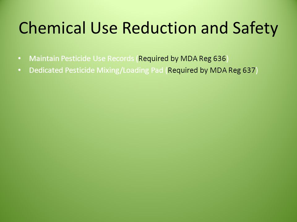 Chemical Use Reduction and Safety Maintain Pesticide Use Records (Required by MDA Reg 636) Dedicated Pesticide Mixing/Loading Pad (Required by MDA Reg 637)