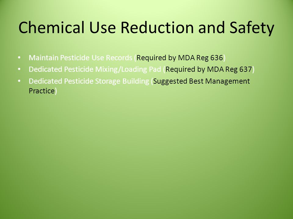 Chemical Use Reduction and Safety Maintain Pesticide Use Records (Required by MDA Reg 636) Dedicated Pesticide Mixing/Loading Pad (Required by MDA Reg 637) Dedicated Pesticide Storage Building (Suggested Best Management Practice)