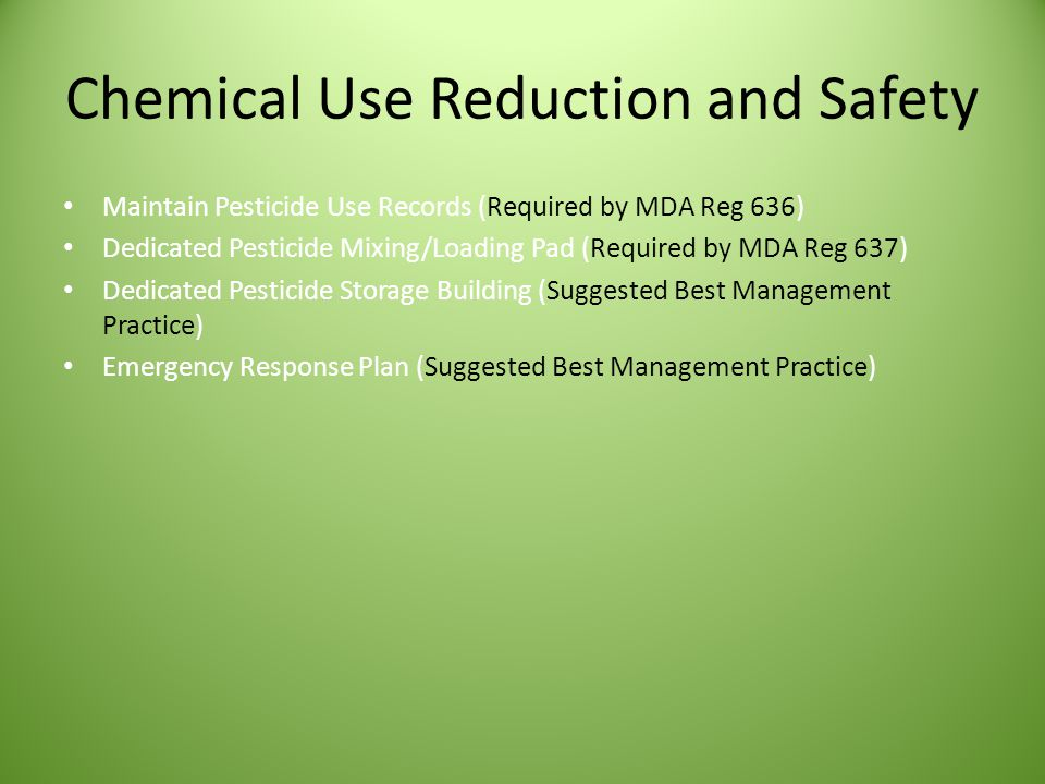Chemical Use Reduction and Safety Maintain Pesticide Use Records (Required by MDA Reg 636) Dedicated Pesticide Mixing/Loading Pad (Required by MDA Reg 637) Dedicated Pesticide Storage Building (Suggested Best Management Practice) Emergency Response Plan (Suggested Best Management Practice)