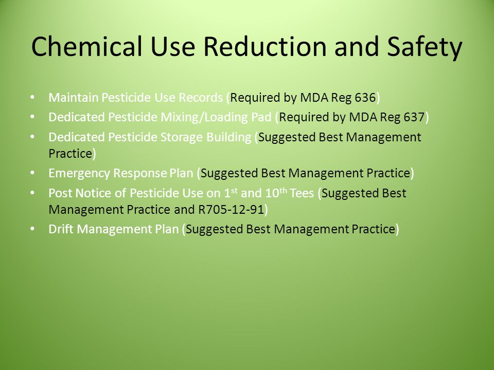 Chemical Use Reduction and Safety Maintain Pesticide Use Records (Required by MDA Reg 636) Dedicated Pesticide Mixing/Loading Pad (Required by MDA Reg 637) Dedicated Pesticide Storage Building (Suggested Best Management Practice) Emergency Response Plan (Suggested Best Management Practice) Post Notice of Pesticide Use on 1 st and 10 th Tees (Suggested Best Management Practice and R705-12-91) Drift Management Plan (Suggested Best Management Practice)