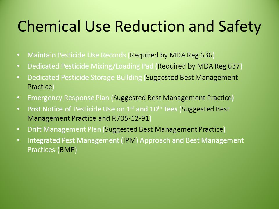 Chemical Use Reduction and Safety Maintain Pesticide Use Records (Required by MDA Reg 636) Dedicated Pesticide Mixing/Loading Pad (Required by MDA Reg 637) Dedicated Pesticide Storage Building (Suggested Best Management Practice) Emergency Response Plan (Suggested Best Management Practice) Post Notice of Pesticide Use on 1 st and 10 th Tees (Suggested Best Management Practice and R705-12-91) Drift Management Plan (Suggested Best Management Practice) Integrated Pest Management (IPM) Approach and Best Management Practices (BMP)