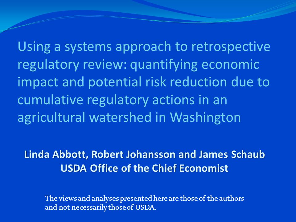 Using a systems approach to retrospective regulatory review: quantifying economic impact and potential risk reduction due to cumulative regulatory actions in an agricultural watershed in Washington Linda Abbott, Robert Johansson and James Schaub USDA Office of the Chief Economist The views and analyses presented here are those of the authors and not necessarily those of USDA.