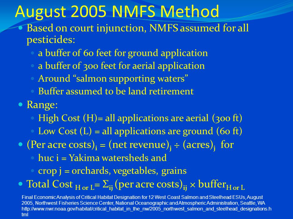 August 2005 NMFS Method Based on court injunction, NMFS assumed for all pesticides: a buffer of 60 feet for ground application a buffer of 300 feet for aerial application Around salmon supporting waters Buffer assumed to be land retirement Range: High Cost (H)= all applications are aerial (300 ft) Low Cost (L) = all applications are ground (60 ft) (Per acre costs) i = (net revenue) j ÷ (acres) j for huc i = Yakima watersheds and crop j = orchards, vegetables, grains Total Cost H or L = Σ ij (per acre costs) ij × buffer H or L Final Economic Analysis of Critical Habitat Designation for 12 West Coast Salmon and Steelhead ESUs, August 2005, Northwest Fisheries Science Center, National Oceanographic and Atmospheric Administration, Seattle, WA http://www.nwr.noaa.gov/habitat/critical_habitat_in_the_nw/2005_northwest_salmon_and_steelhead_designations.h tml