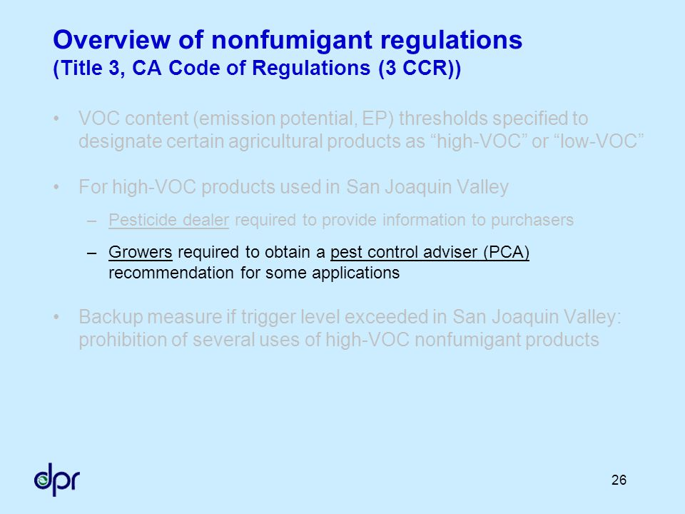 26 Overview of nonfumigant regulations (Title 3, CA Code of Regulations (3 CCR)) VOC content (emission potential, EP) thresholds specified to designate certain agricultural products as high-VOC or low-VOC For high-VOC products used in San Joaquin Valley –Pesticide dealer required to provide information to purchasers –Growers required to obtain a pest control adviser (PCA) recommendation for some applications Backup measure if trigger level exceeded in San Joaquin Valley: prohibition of several uses of high-VOC nonfumigant products