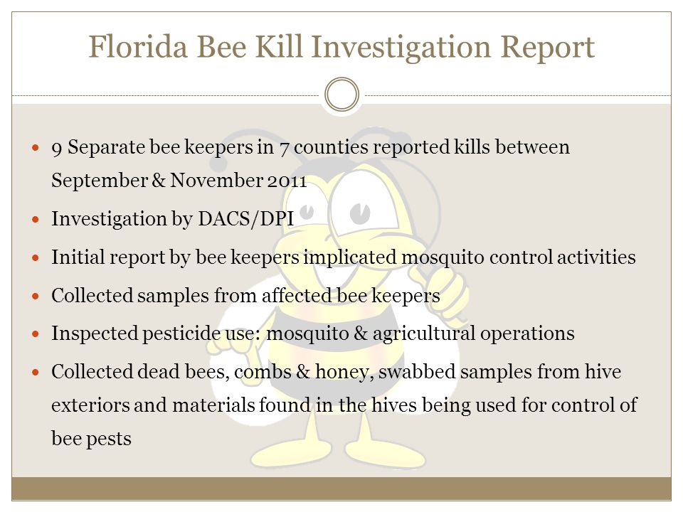 Florida Bee Kill Investigation Report 9 Separate bee keepers in 7 counties reported kills between September & November 2011 Investigation by DACS/DPI Initial report by bee keepers implicated mosquito control activities Collected samples from affected bee keepers Inspected pesticide use: mosquito & agricultural operations Collected dead bees, combs & honey, swabbed samples from hive exteriors and materials found in the hives being used for control of bee pests