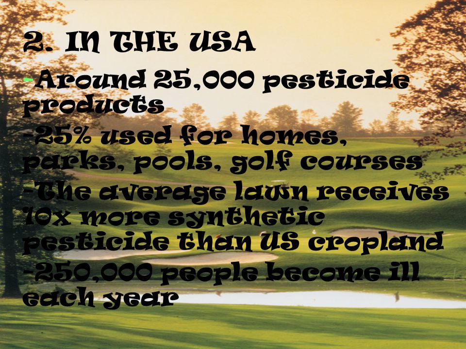 C. Pesticide Use Today -50 fold increase in the use of pesticides since the 1950's -10x stronger than the original pesticides -2.5 million tons used p