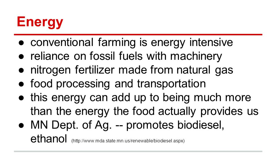 Energy ●conventional farming is energy intensive ●reliance on fossil fuels with machinery ●nitrogen fertilizer made from natural gas ●food processing and transportation ●this energy can add up to being much more than the energy the food actually provides us ●MN Dept.