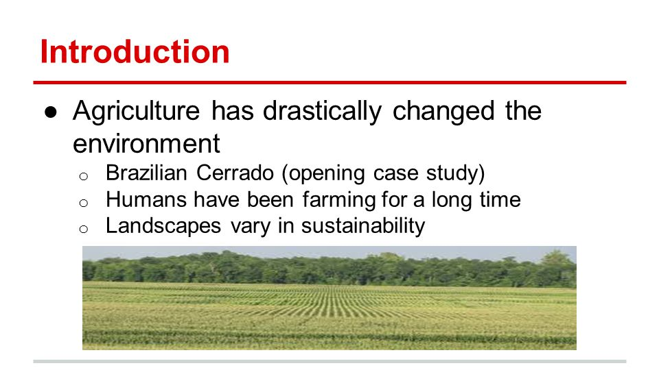Introduction ●Agriculture has drastically changed the environment o Brazilian Cerrado (opening case study) o Humans have been farming for a long time o Landscapes vary in sustainability