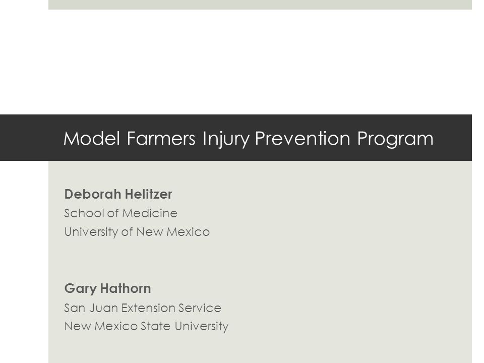 Model Farmers Injury Prevention Program Deborah Helitzer School of Medicine University of New Mexico Gary Hathorn San Juan Extension Service New Mexico State University
