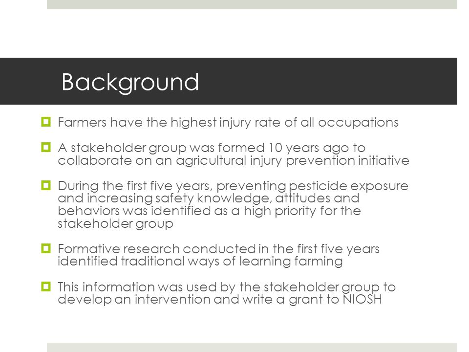 Background  Farmers have the highest injury rate of all occupations  A stakeholder group was formed 10 years ago to collaborate on an agricultural i