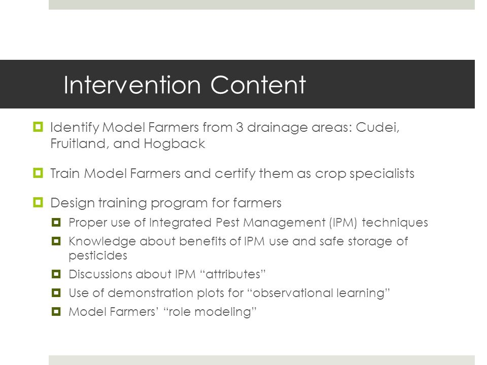 Intervention Content  Identify Model Farmers from 3 drainage areas: Cudei, Fruitland, and Hogback  Train Model Farmers and certify them as crop specialists  Design training program for farmers  Proper use of Integrated Pest Management (IPM) techniques  Knowledge about benefits of IPM use and safe storage of pesticides  Discussions about IPM attributes  Use of demonstration plots for observational learning  Model Farmers' role modeling