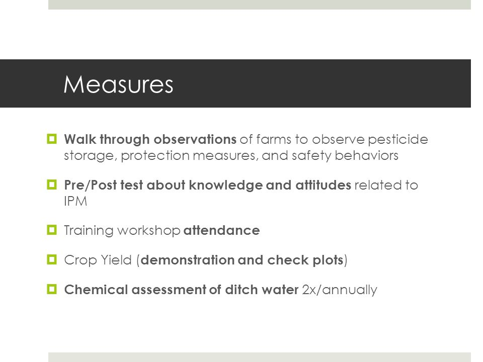 Measures  Walk through observations of farms to observe pesticide storage, protection measures, and safety behaviors  Pre/Post test about knowledge and attitudes related to IPM  Training workshop attendance  Crop Yield ( demonstration and check plots )  Chemical assessment of ditch water 2x/annually