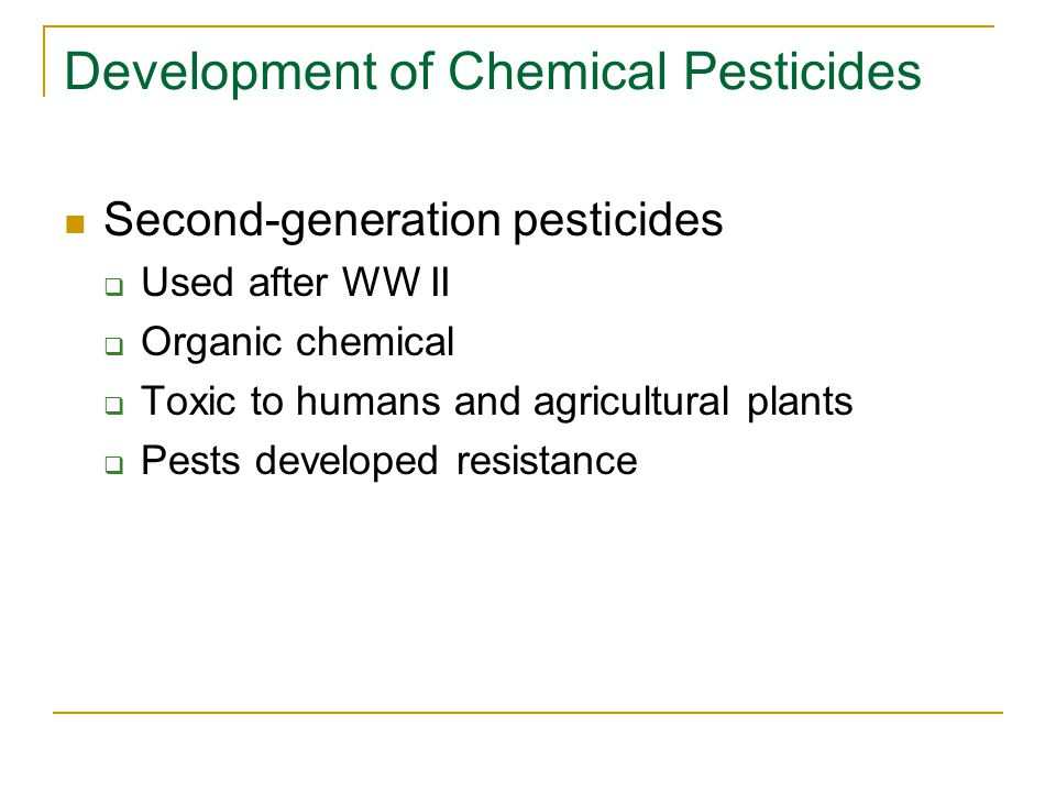 Development of Chemical Pesticides Second-generation pesticides  Used after WW II  Organic chemical  Toxic to humans and agricultural plants  Pest