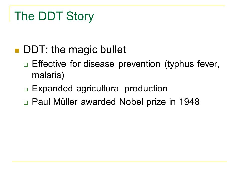 The DDT Story DDT: the magic bullet  Effective for disease prevention (typhus fever, malaria)  Expanded agricultural production  Paul Müller awarde