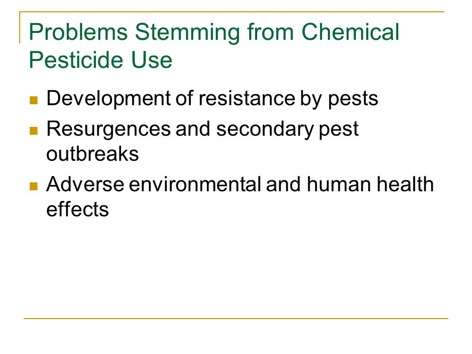 Problems Stemming from Chemical Pesticide Use Development of resistance by pests Resurgences and secondary pest outbreaks Adverse environmental and human health effects
